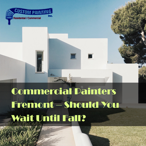 Commercial Painters Fremont -- Should You Wait Until Fall?
